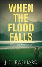 When the Flood Falls - The Falls Mysteries ebook by J.E. Barnard