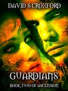 Guardians: Book Two of Ascension ebook by David S Croxford