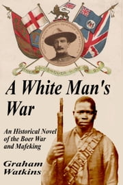 A White Man's War: An Historical Novel of the Boer War and Mafeking ebook by Graham Watkins