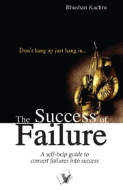 The Success Of Failure: Don't hang up just hang in… ebook by Bhushan Kachru