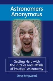 Astronomers Anonymous - Getting Help with the Puzzles and Pitfalls of Practical Astronomy ebook by Steve Ringwood