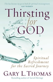 Thirsting for God - Spiritual Refreshment for the Sacred Journey ebook by Gary L. Thomas