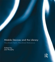 Mobile Devices and the Library - Handheld Tech, Handheld Reference ebook by Joe Murphy