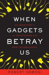 When Gadgets Betray Us - The Dark Side of Our Infatuation With New Technologies ebook by Robert Vamosi