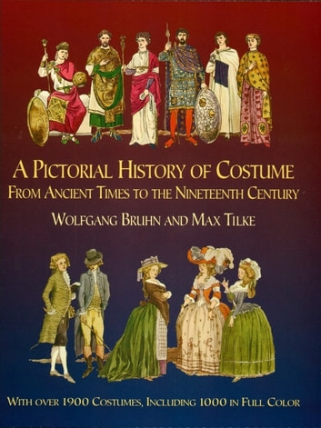 A Pictorial History of Costume From Ancient Times to the Nineteenth Century - With Over 1900 Illustrated Costumes, Including 1000 in Full Color ebook by Wolfgang Bruhn,Max Tilke