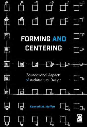 Forming and Centering - Foundational Aspects of Architectural Design ebook by Kenneth M. Moffett