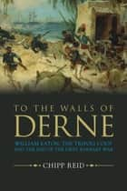 To the Walls of Derne - William Eaton, the Tripoli Coup, and the End of the First Barbary War ebook by Reid
