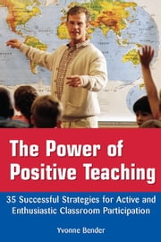 The Power of Positive Teaching: 35 Successful Strategies for Active and Enthusiastic Classroom Participation ebook by Bender, Yvonne