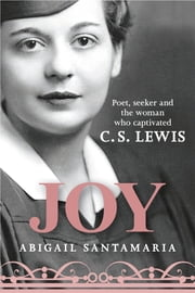 Joy - Poet, Seeker and the Woman Who Captivated C. S. Lewis ebook by Abigail Santamaria