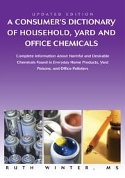 A Consumerýs Dictionary of Household, Yard and Office Chemicals - Complete Information About Harmful and Desirable Chemicals Found in Everyday Home Products, Yard Poisons, and Office Polluters ebook by Ruth Winter