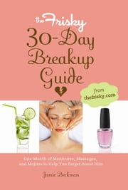 The Frisky 30-Day Breakup Guide - One Month of Manicures, Massages, and Mojitos to Help You Forget About Him ebook by Jamie Beckman
