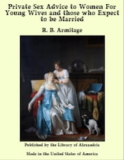 Private Sex Advice to Women For Young Wives and those who Expect to be Married ebook by R. B. Armitage