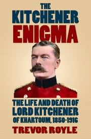 Kitchener Enigma - The Life and Death of Lord Kitchener of Khartoum, 1850-1916 ebook by Trevor Royle