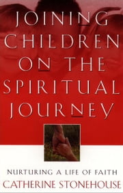 Joining Children on the Spiritual Journey - Nurturing a Life of Faith ebook by Catherine Stonehouse
