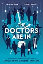 The Doctors Are In - The Essential and Unofficial Guide to Doctor Who's Greatest Time Lord ebook by Graeme Burk, Robert Smith
