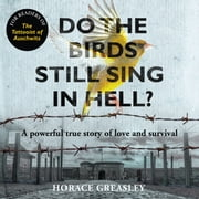 Do the Birds Still Sing in Hell? - A powerful true story of love and survival audiobook by Horace Greasley