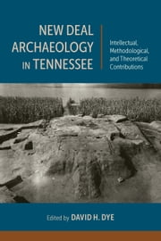 New Deal Archaeology in Tennessee - Intellectual, Methodological, and Theoretical Contributions ebook by David H. Dye,Thaddeus G. Bissett,Jessica Dalton-Carriger,David H. Dye,Marlin F. Hawley,Jessica R. Howe,Shannon Koerner,Bernard K. Means,Michael C. Moore,Gerald F. Schroedl,Douglas W. Schwartz,Kevin E. Smith,Dawnie Wolfe Steadman,Lynne P. Sullivan,Giovanna M. Vidoli,Heather Worne