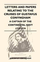 Letters and Papers Relating to the Cruises of Gustavus Conyngham - A Captain of the Continental Navy 1777-1779 ebook by Gustavus Conyngham