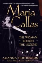 Maria Callas - The Woman behind the Legend ebook by Arianna Huffington
