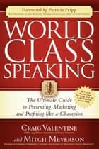 World Class Speaking: The Ultimate Guide to Presenting, Marketing and Profiting Like a Champion ebook by Craig Valentine,Mitch Meyerson