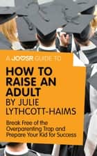 A Joosr Guide to... How to Raise an Adult by Julie Lythcott-Haims: Break Free of the Overparenting Trap and Prepare Your Kid for Success ebook by Joosr