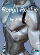 Rough Robbie ebook by J. Knight