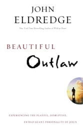 Beautiful Outlaw - Experiencing the Playful, Disruptive, Extravagant Personality of Jesus ebook by John Eldredge