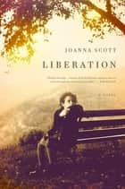 Liberation - A Novel ebook by Joanna Scott