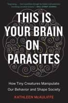 This Is Your Brain on Parasites - How Tiny Creatures Manipulate Our Behavior and Shape Society ebook by Kathleen McAuliffe