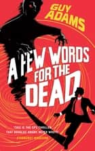 A Few Words For The Dead ebook by Guy Adams