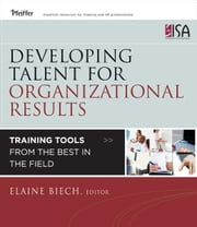 Developing Talent for Organizational Results - Training Tools from the Best in the Field ebook by Elaine Biech