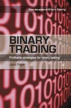 Binary Trading: Profitable strategies for binary betting ebook by John Piper