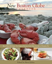New Boston Globe Cookbook - More than 200 Classic New England Recipes, From Clam Chowder to Pumpkin Pie ebook by The Boston Globe,Sheryl Julian