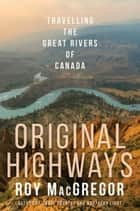 Original Highways - Travelling the Great Rivers of Canada ebook by Roy MacGregor