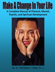 Make A Change In Your Life: A Complete Manual of Physical, Mental, Psychic, and Spiritual Development ebook by Christopher Handy
