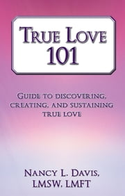 True Love 101 - Guide to discovering, creating, and sustaining true love ebook by Nancy L. Davis, LMSW, LMFT