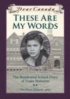 Dear Canada: These Are My Words - The Residential School Diary of Violet Pesheens ebook by Ruby Slipperjack