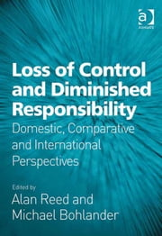 Loss of Control and Diminished Responsibility - Domestic, Comparative and International Perspectives ebook by Professor Alan Reed,Professor Michael Bohlander