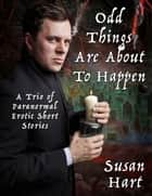 Odd Things Are About to Happen: A Trio of Paranormal Erotic Short Stories ebook by Susan Hart