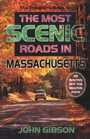 The Traveler's Guide to the Most Scenic Roads in Massachusetts ebook by John Gibson