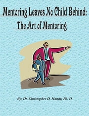 Mentoring Leaves No Child Behind: The Art of Mentoring ebook by Dr. Christopher Handy, Ph.D.