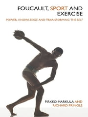 Foucault, Sport and Exercise - Power, Knowledge and Transforming the Self ebook by Pirkko Markula-Denison,Richard Pringle