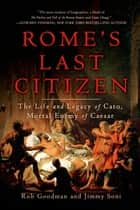 Rome's Last Citizen - The Life and Legacy of Cato, Mortal Enemy of Caesar ebook by Rob Goodman, Jimmy Soni
