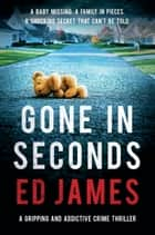 Gone in Seconds - A gripping and addictive crime thriller ebook by Ed James