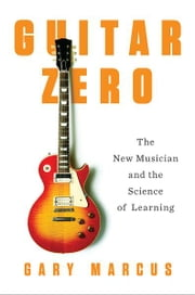Guitar Zero - The Science of Becoming Musical at Any Age ebook by Gary Marcus