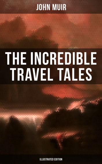 The Incredible Travel Tales of John Muir (Illustrated Edition) - Adventure Memoirs & Wilderness Studies from the Naturalist, Environmental Philosopher and Early Advocate of Preservation of Wilderness, the Author of The Yosemite and Picturesque California ebook by John Muir