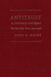 Antitrust in Germany and Japan - The First Fifty Years, 1947-1998 ebook by John O. Haley