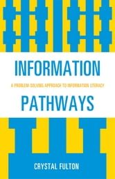 Information Pathways - A Problem-Solving Approach to Information Literacy ebook by Crystal Fulton