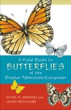 A Field Guide to Butterflies of the Greater Yellowstone Ecosystem ebook by Diane M. Debinski,James Pritchard