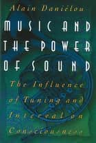 Music and the Power of Sound - The Influence of Tuning and Interval on Consciousness ebook by Alain Daniélou